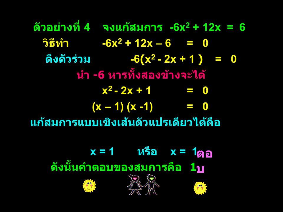 ตอบ ตัวอย่างที่ 4 จงแก้สมการ -6x2 + 12x = 6 วิธีทำ -6x2 + 12x – 6 = 0