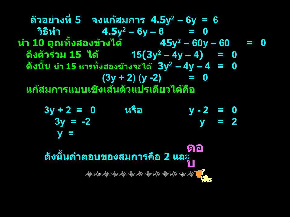 ตอบ ตัวอย่างที่ 5 จงแก้สมการ 4.5y2 – 6y = 6 วิธีทำ 4.5y2 – 6y – 6 = 0