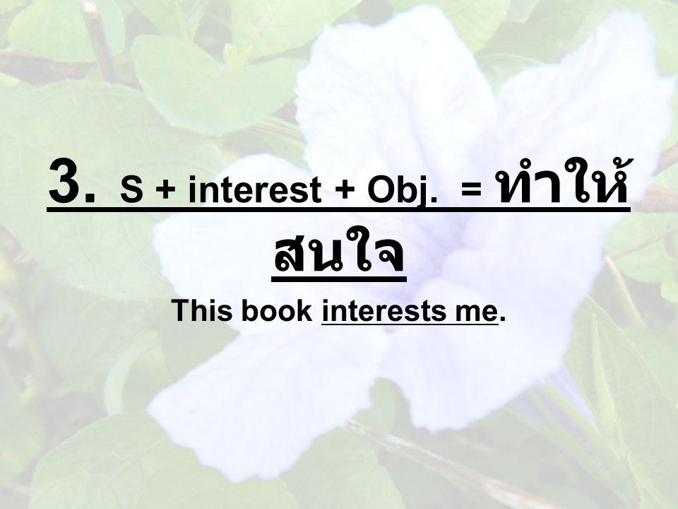 3. S + interest + Obj. = ทำให้สนใจ