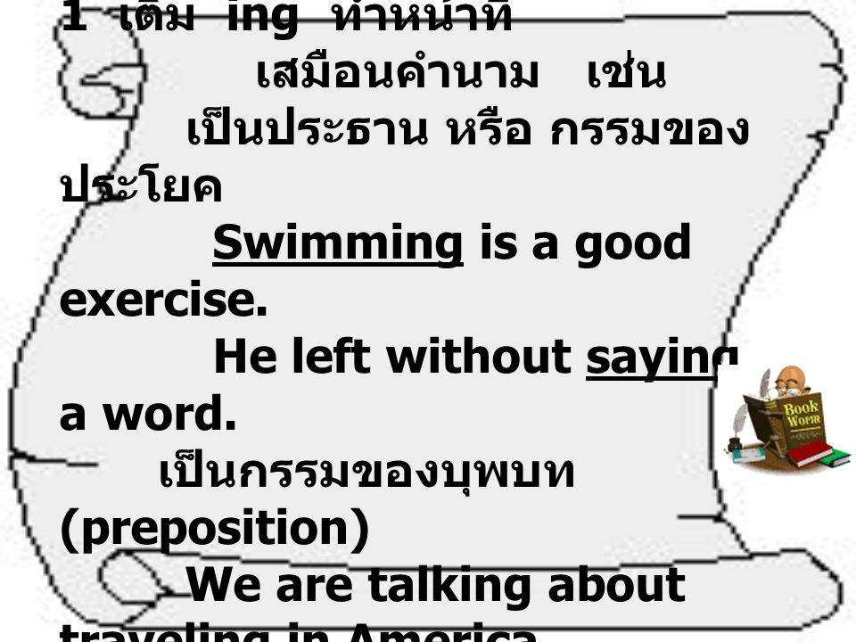 Gerund คือ กริยาช่อง 1 เติม ing ทำหน้าที่ เสมือนคำนาม เช่น เป็นประธาน หรือ กรรมของประโยค Swimming is a good exercise.