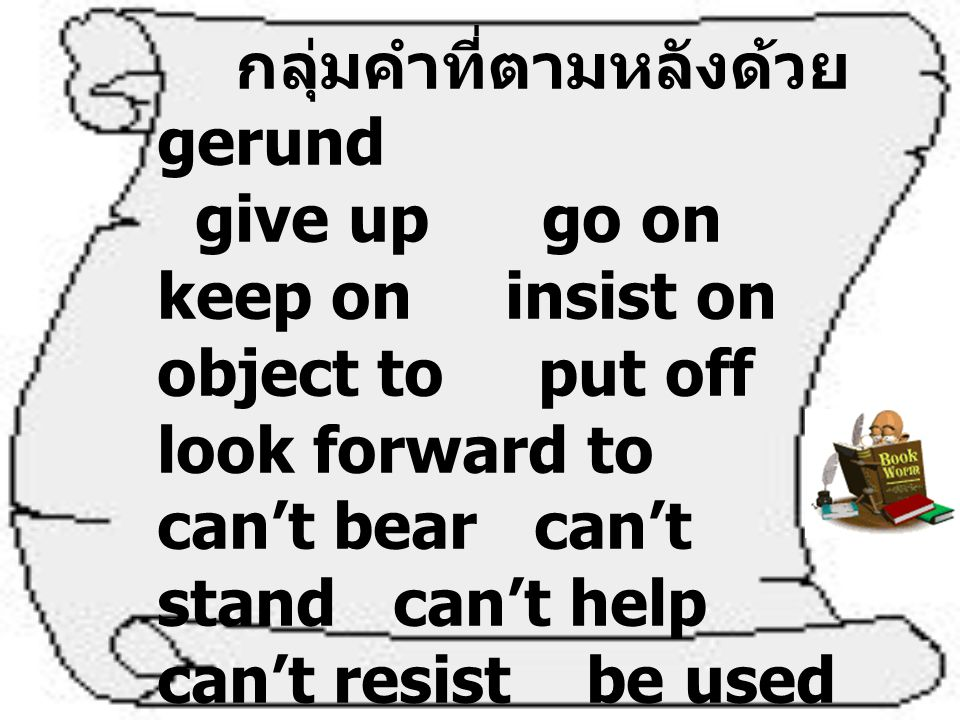 กลุ่มคำที่ตามหลังด้วย gerund give up go on keep on insist on object to put off look forward to can't bear can't stand can't help can't resist be used to be tired of be accustomed to It's no use It's no good have trouble would you mind