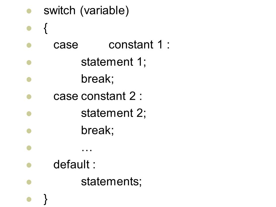 switch (variable) { case constant 1 : statement 1; break; case constant 2 : statement 2; … default :