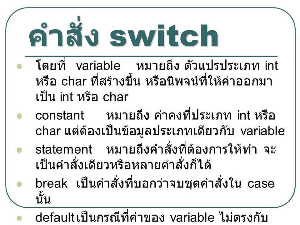 คำสั่ง switch โดยที่ variable หมายถึง ตัวแปรประเภท int หรือ char ที่สร้างขึ้น หรือนิพจน์ที่ให้ค่าออกมาเป็น int หรือ char.