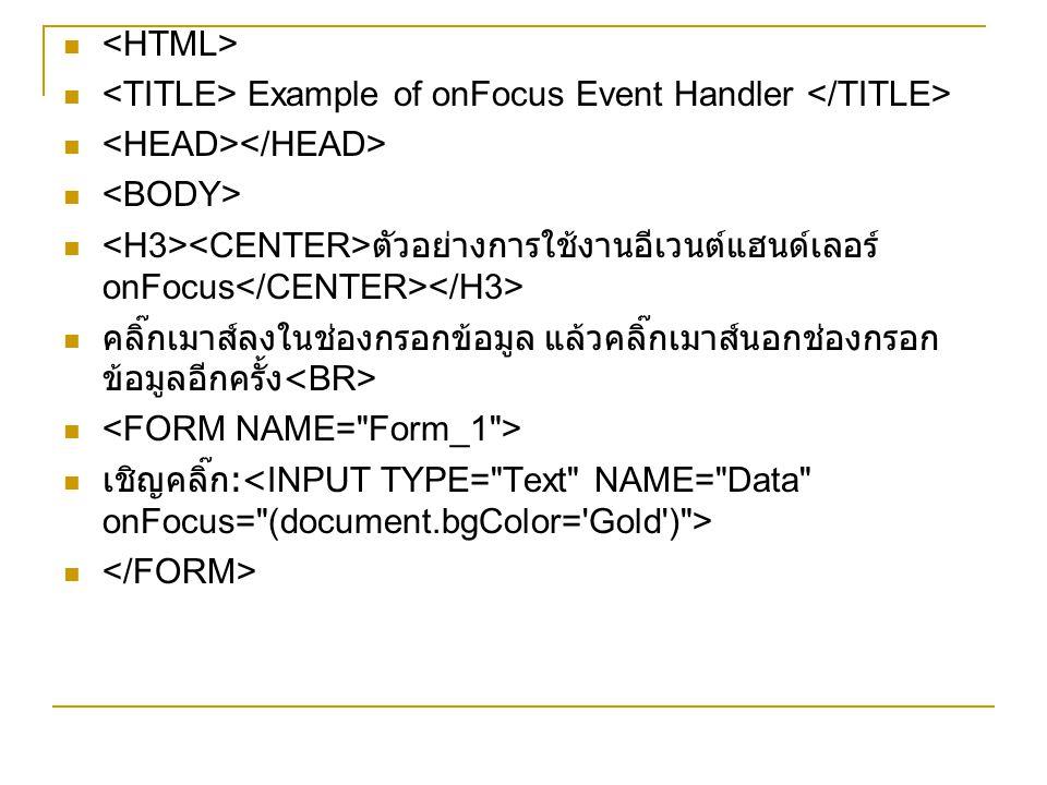 <HTML> <TITLE> Example of onFocus Event Handler </TITLE> <HEAD></HEAD> <BODY> <H3><CENTER>ตัวอย่างการใช้งานอีเวนต์แฮนด์เลอร์ onFocus</CENTER></H3>