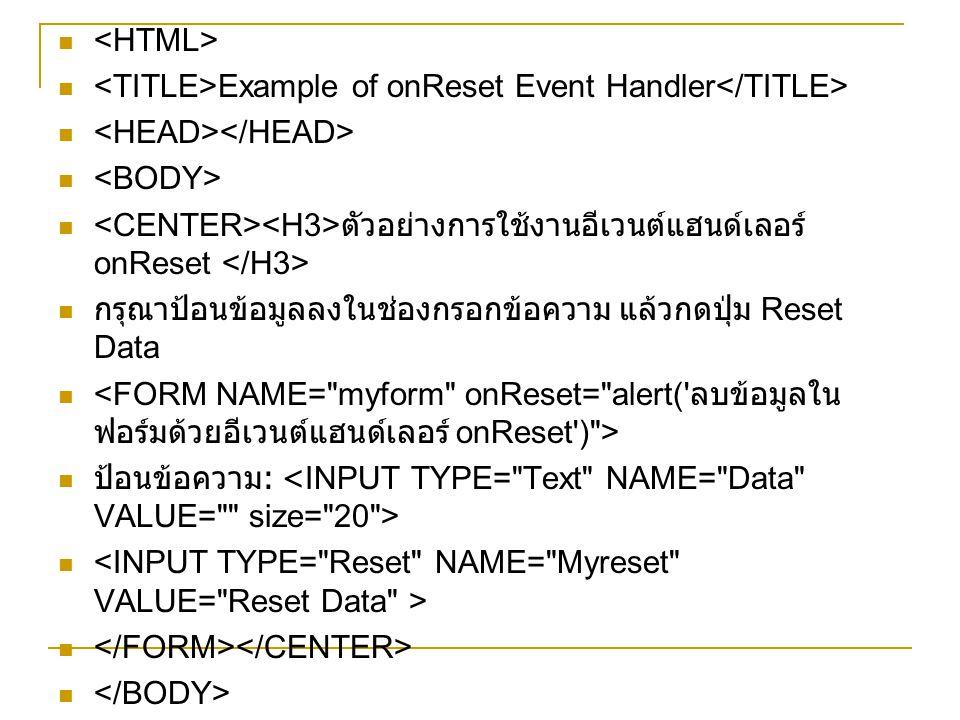 <HTML> <TITLE>Example of onReset Event Handler</TITLE> <HEAD></HEAD> <BODY> <CENTER><H3>ตัวอย่างการใช้งานอีเวนต์แฮนด์เลอร์ onReset </H3>