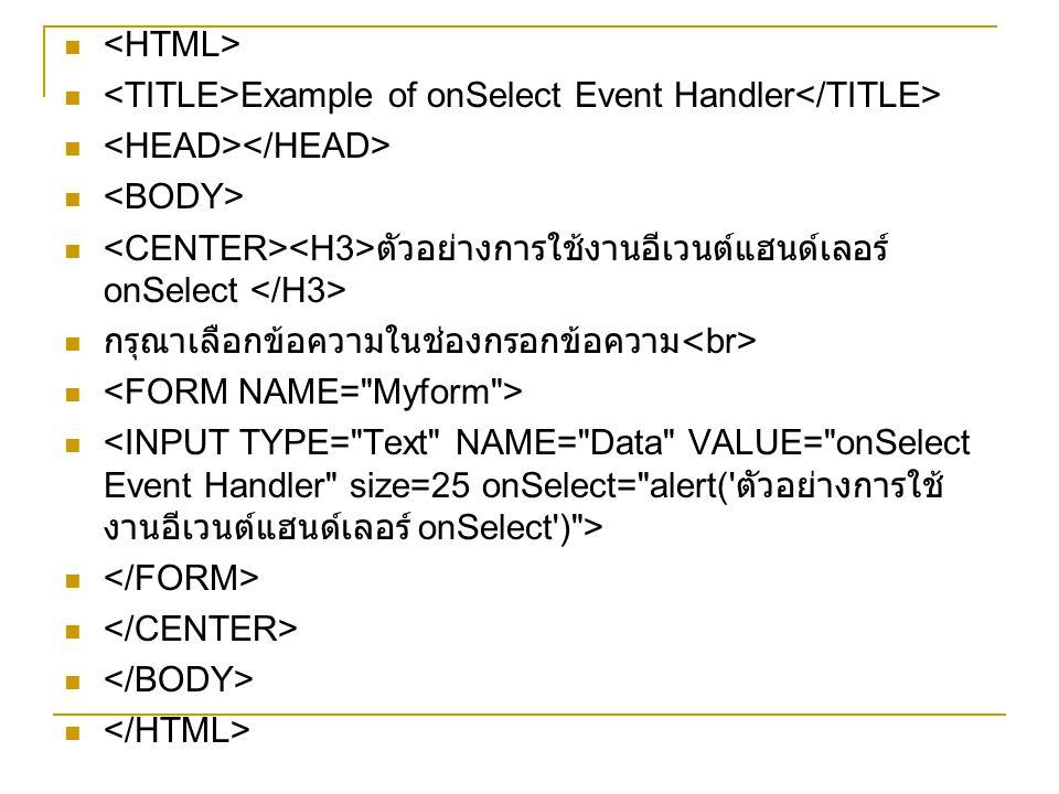 <HTML> <TITLE>Example of onSelect Event Handler</TITLE> <HEAD></HEAD> <BODY> <CENTER><H3>ตัวอย่างการใช้งานอีเวนต์แฮนด์เลอร์ onSelect </H3>