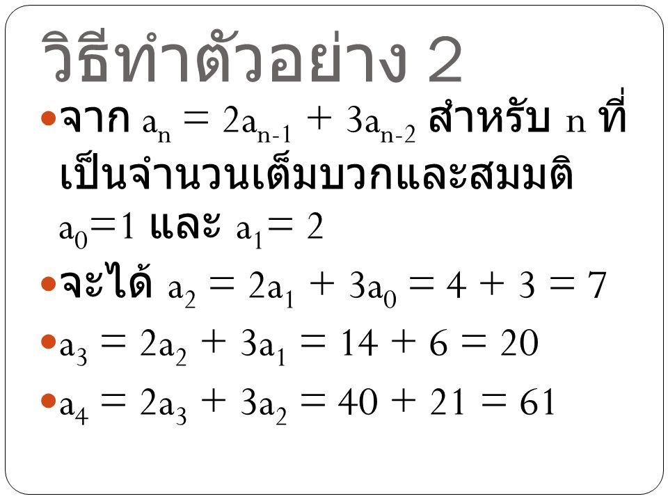 วิธีทำตัวอย่าง 2 จาก an = 2an-1 + 3an-2 สำหรับ n ที่เป็น จำนวนเต็มบวกและสมมติ a0=1 และ a1= 2. จะได้ a2 = 2a1 + 3a0 = 4 + 3 = 7.