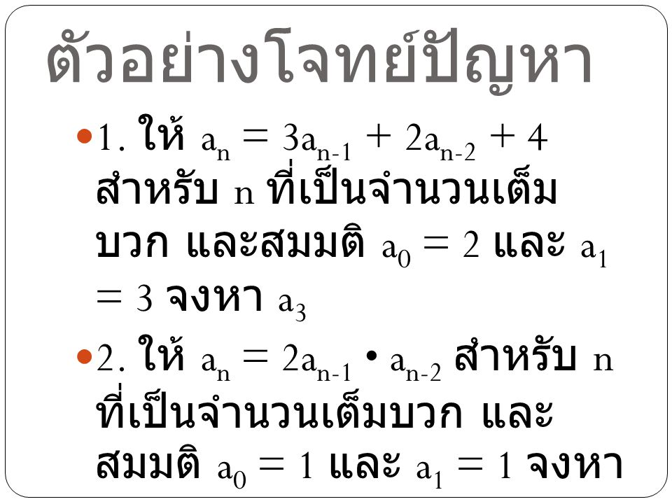 ตัวอย่างโจทย์ปัญหา 1. ให้ an = 3an-1 + 2an-2 + 4 สำหรับ n ที่เป็นจำนวนเต็มบวก และสมมติ a0 = 2 และ a1 = 3 จงหา a3.