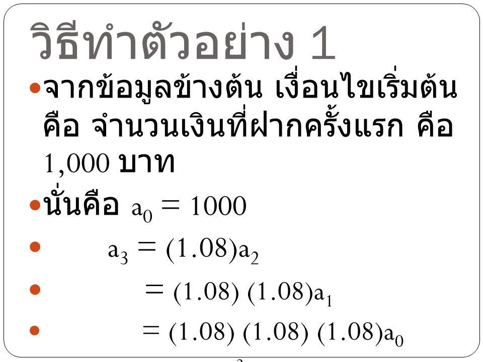วิธีทำตัวอย่าง 1 จากข้อมูลข้างต้น เงื่อนไขเริ่มต้น คือ จำนวนเงิน ที่ฝากครั้งแรก คือ 1,000 บาท. นั่นคือ a0 = 1000.