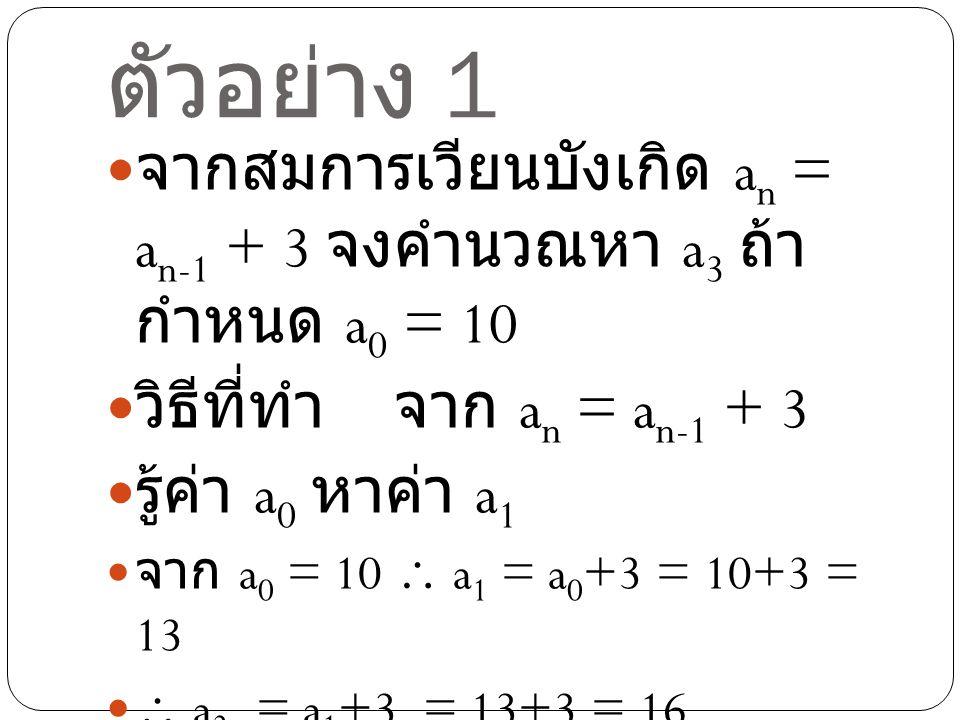 ตัวอย่าง 1 จากสมการเวียนบังเกิด an = an-1 + 3 จง คำนวณหา a3 ถ้ากำหนด a0 = 10. วิธีที่ทำ จาก an = an-1 + 3.