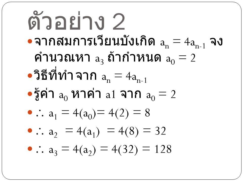 ตัวอย่าง 2 จากสมการเวียนบังเกิด an = 4an-1 จงคำนวณหา a3 ถ้ากำหนด a0 = 2. วิธีที่ทำ จาก an = 4an-1.