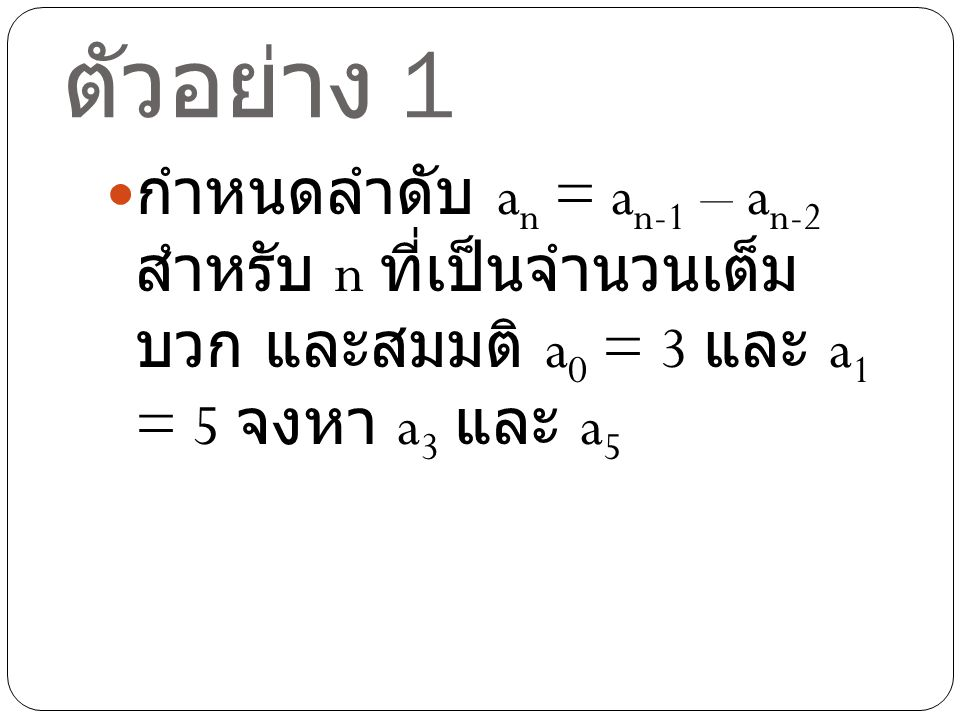 ตัวอย่าง 1 กำหนดลำดับ an = an-1 – an-2 สำหรับ n ที่เป็นจำนวนเต็มบวก และสมมติ a0 = 3 และ a1 = 5 จงหา a3 และ a5.