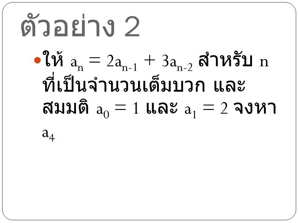 ตัวอย่าง 2 ให้ an = 2an-1 + 3an-2 สำหรับ n ที่เป็น จำนวนเต็มบวก และสมมติ a0 = 1 และ a1 = 2 จงหา a4