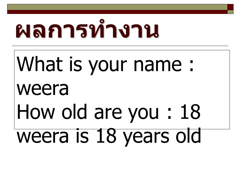 ผลการทำงาน What is your name : weera How old are you : 18