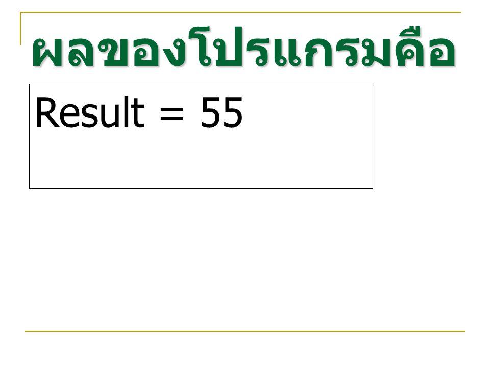 ผลของโปรแกรมคือ Result = 55