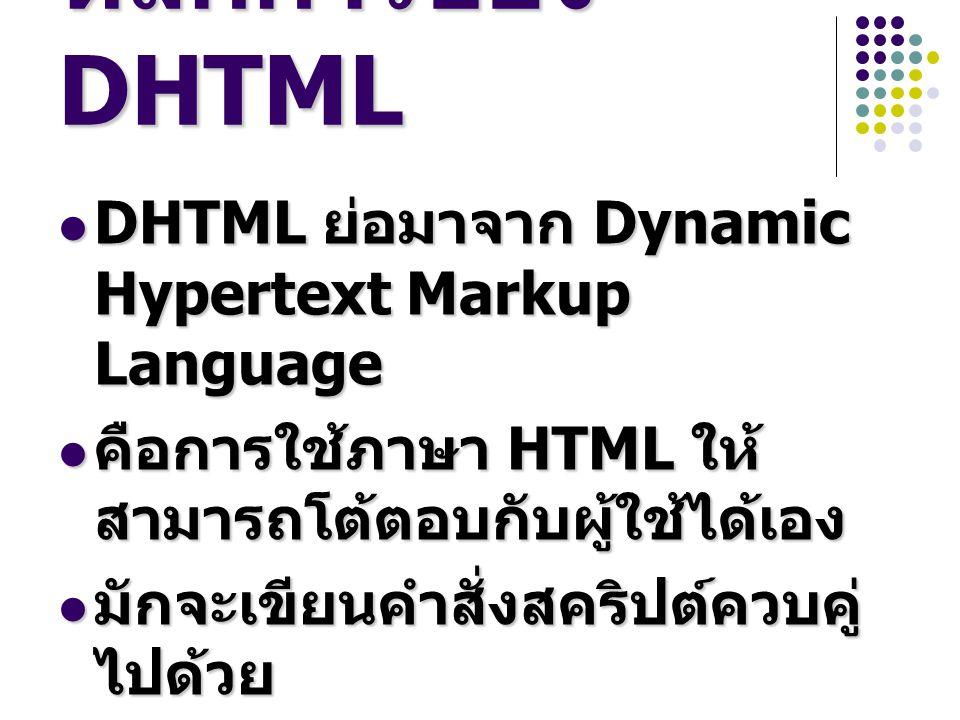 หลักการของ DHTML DHTML ย่อมาจาก Dynamic Hypertext Markup Language