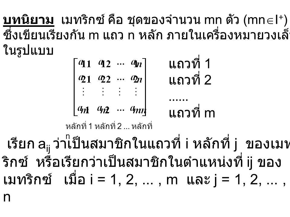 บทนิยาม เมทริกซ์ คือ ชุดของจำนวน mn ตัว (mnI+)