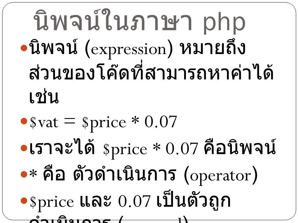 นิพจน์ในภาษา php นิพจน์ (expression) หมายถึงส่วนของโค๊ด ที่สามารถหาค่าได้ เช่น. $vat = $price * 0.07.