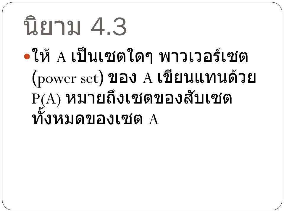 นิยาม 4.3 ให้ A เป็นเซตใดๆ พาวเวอร์เซต (power set) ของ A เขียนแทนด้วย P(A) หมายถึงเซตของสับ เซตทั้งหมดของเซต A.