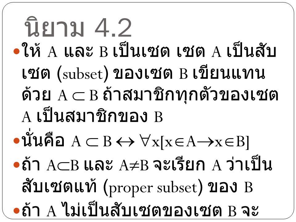 นิยาม 4.2 ให้ A และ B เป็นเซต เซต A เป็นสับเซต (subset) ของเซต B เขียนแทนด้วย A  B ถ้าสมาชิกทุกตัว ของเซต A เป็นสมาชิกของ B.
