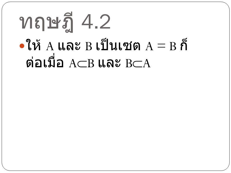 ทฤษฎี 4.2 ให้ A และ B เป็นเซต A = B ก็ต่อเมื่อ AB และ BA