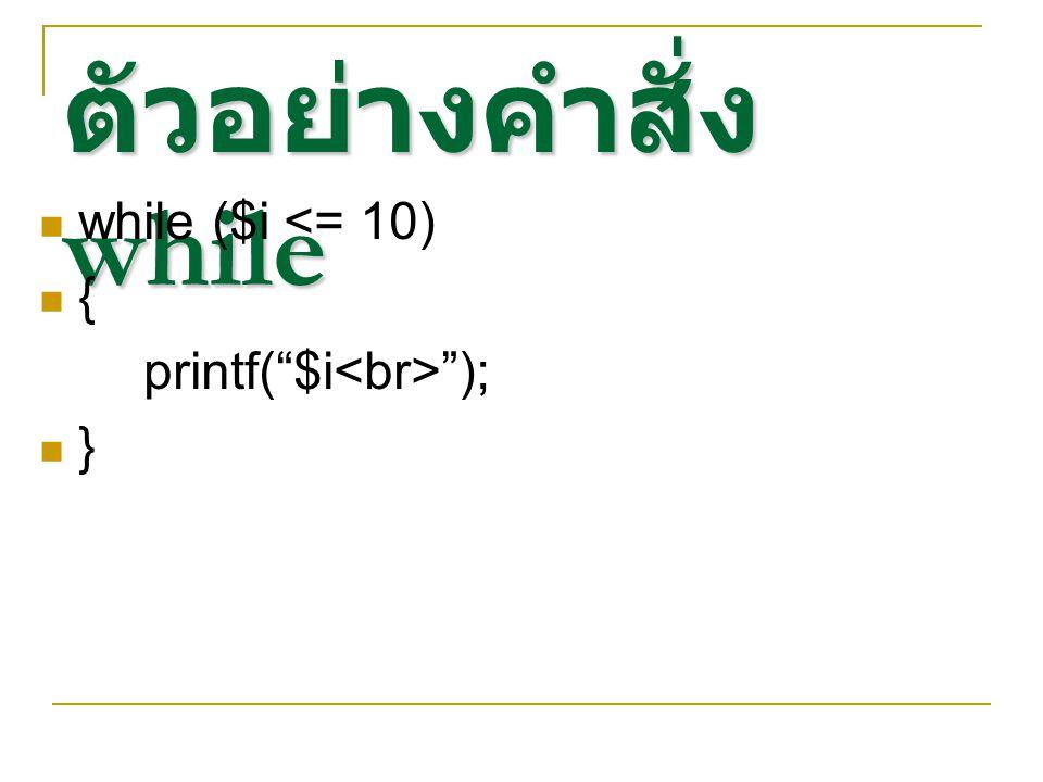 ตัวอย่างคำสั่ง while while ($i <= 10) { printf( $i<br> ); }