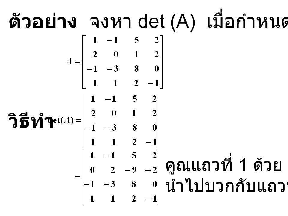 ตัวอย่าง จงหา det (A) เมื่อกำหนด