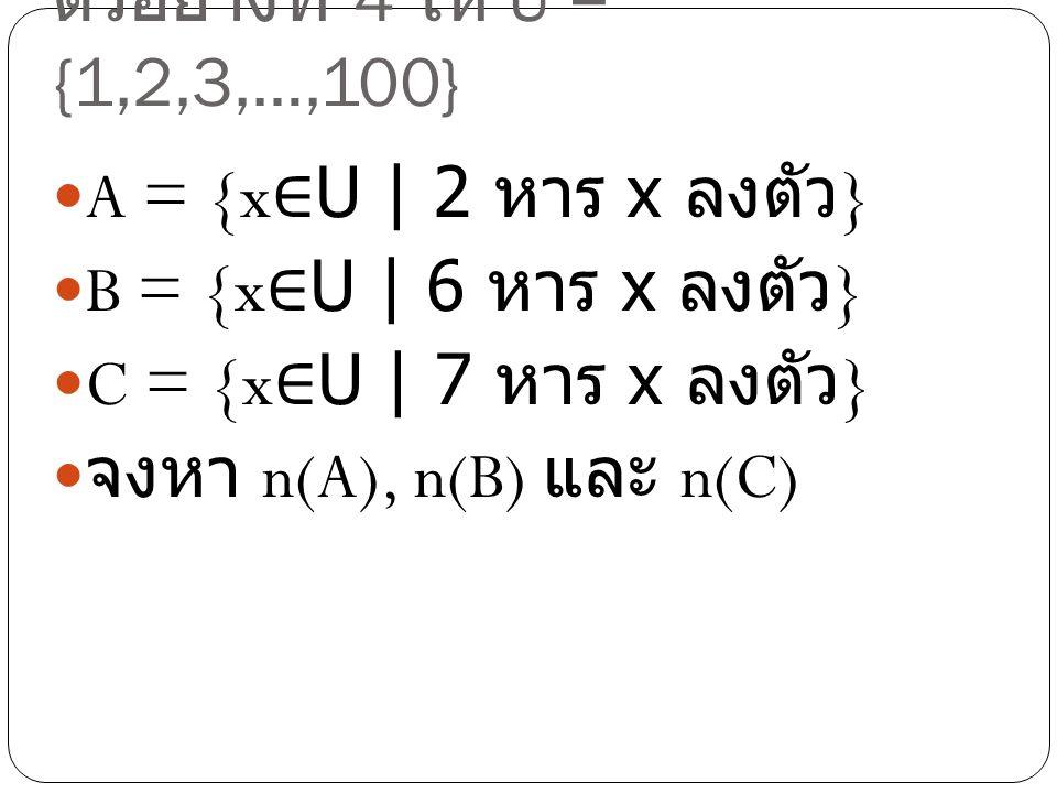 ตัวอย่างที่ 4 ให้ U = {1,2,3,…,100} A = {x∈U | 2 หาร x ลงตัว} B = {x∈U | 6 หาร x ลงตัว} C = {x∈U | 7 หาร x ลงตัว}