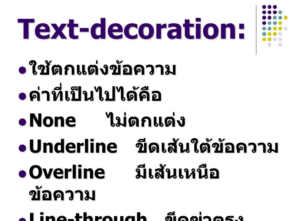 Text-decoration: ใช้ตกแต่งข้อความ ค่าที่เป็นไปได้คือ None ไม่ตกแต่ง