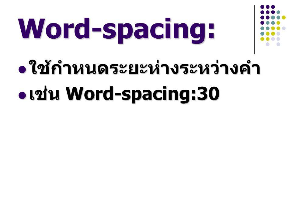 Word-spacing: ใช้กำหนดระยะห่างระหว่างคำ เช่น Word-spacing:30