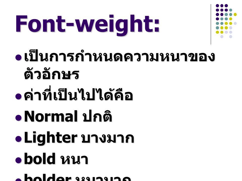 Font-weight: เป็นการกำหนดความหนาของตัวอักษร ค่าที่เป็นไปได้คือ