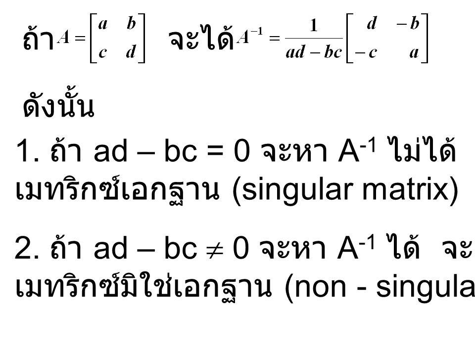 ถ้า จะได้ ดังนั้น. 1. ถ้า ad – bc = 0 จะหา A-1 ไม่ได้ เรียกเมทริกซ์ A ว่า. เมทริกซ์เอกฐาน (singular matrix)