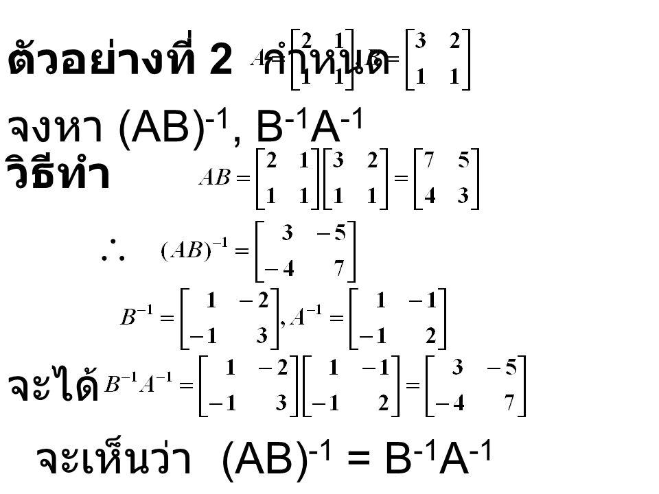 ตัวอย่างที่ 2 กำหนด จงหา (AB)-1, B-1A-1 วิธีทำ  จะได้ จะเห็นว่า (AB)-1 = B-1A-1