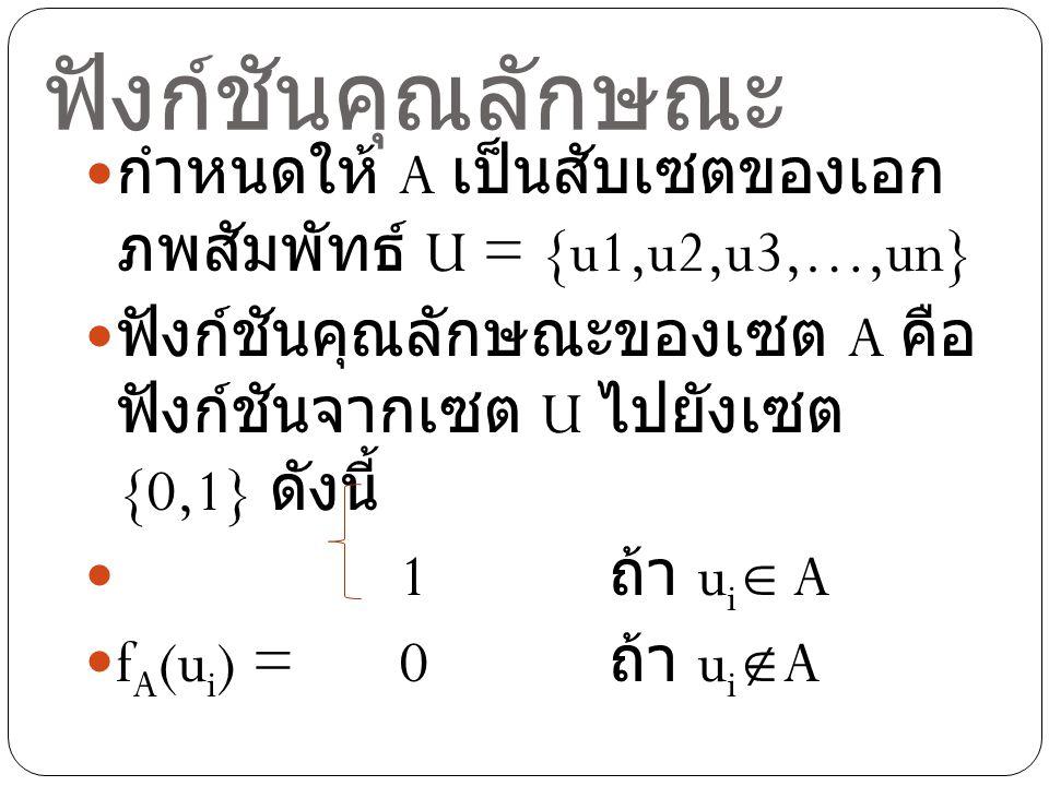 ฟังก์ชันคุณลักษณะ กำหนดให้ A เป็นสับเซตของเอกภพสัมพัทธ์ U = {u1,u2,u3,…,un} ฟังก์ชันคุณลักษณะของเซต A คือฟังก์ชันจากเซต U ไปยังเซต {0,1} ดังนี้