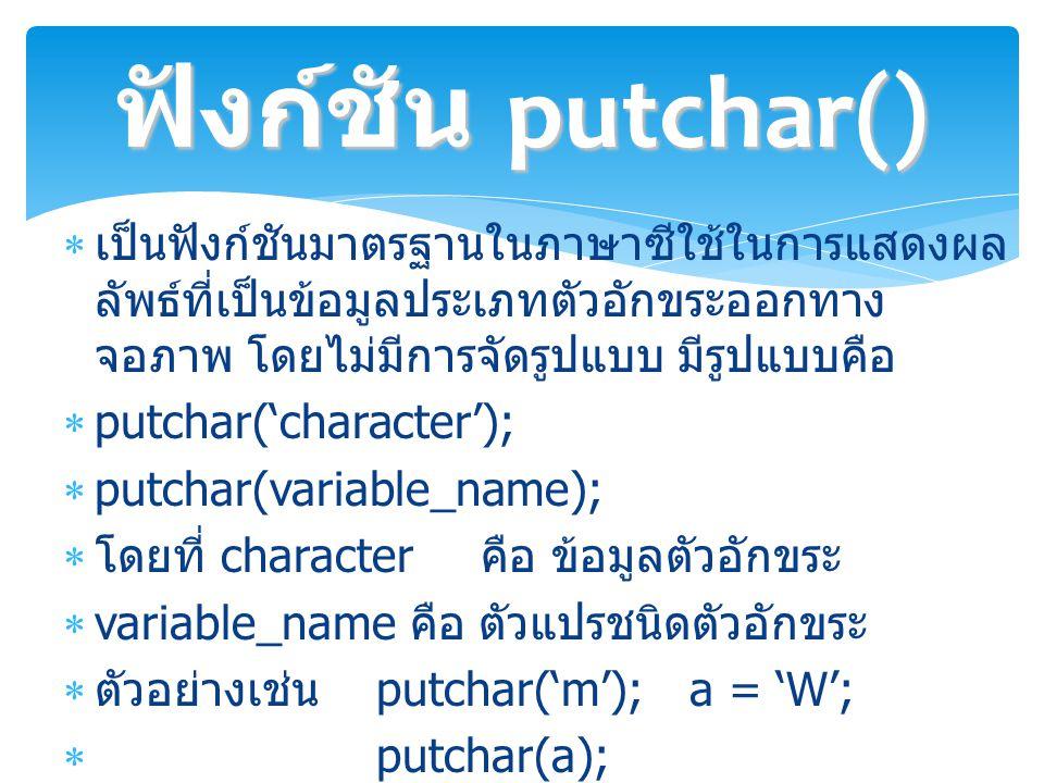 ฟังก์ชัน putchar() เป็นฟังก์ชันมาตรฐานในภาษาซีใช้ในการแสดงผลลัพธ์ที่เป็นข้อมูลประเภทตัวอักขระออกทางจอภาพ โดยไม่มีการจัดรูปแบบ มีรูปแบบคือ.