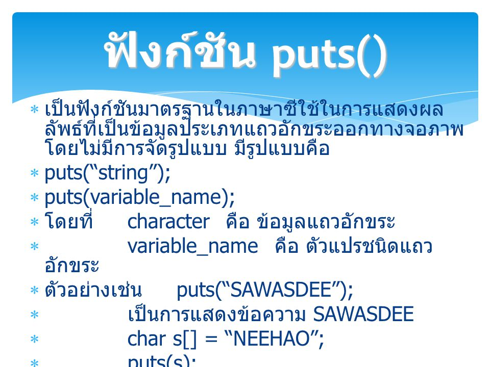 ฟังก์ชัน puts() เป็นฟังก์ชันมาตรฐานในภาษาซีใช้ในการแสดงผลลัพธ์ที่เป็นข้อมูลประเภทแถวอักขระออกทางจอภาพ โดยไม่มีการจัดรูปแบบ มีรูปแบบคือ.