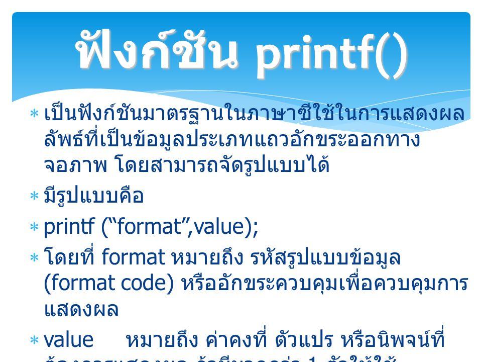 ฟังก์ชัน printf() เป็นฟังก์ชันมาตรฐานในภาษาซีใช้ในการแสดงผลลัพธ์ที่เป็นข้อมูลประเภทแถวอักขระออกทางจอภาพ โดยสามารถจัดรูปแบบได้