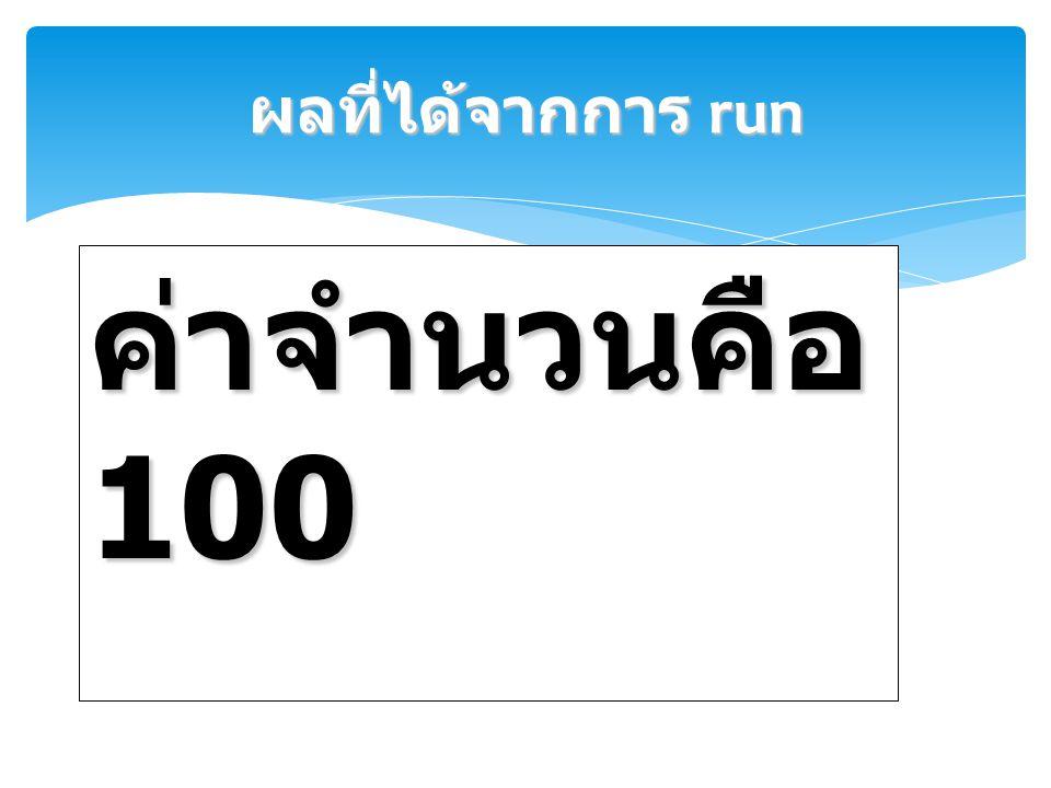 ผลที่ได้จากการ run ค่าจำนวนคือ 100