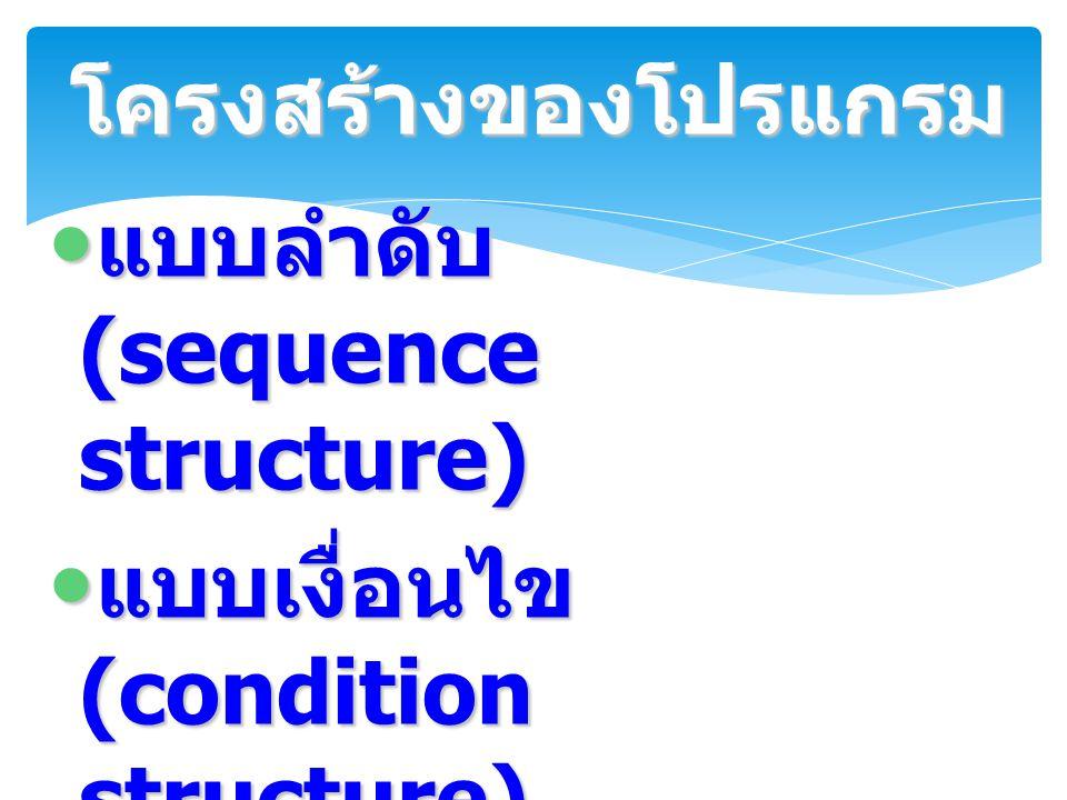 โครงสร้างของโปรแกรม แบบลำดับ (sequence structure) แบบเงื่อนไข (condition structure) แบบทำซ้ำ (repetition structure)