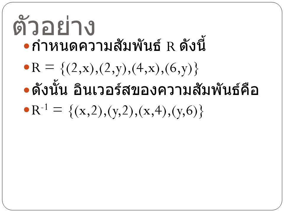 ตัวอย่าง กำหนดความสัมพันธ์ R ดังนี้ R = {(2,x),(2,y),(4,x),(6,y)}