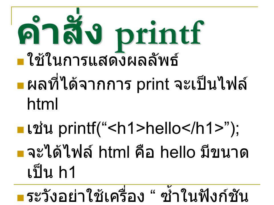 คำสั่ง printf ใช้ในการแสดงผลลัพธ์ ผลที่ได้จากการ print จะเป็นไฟล์ html