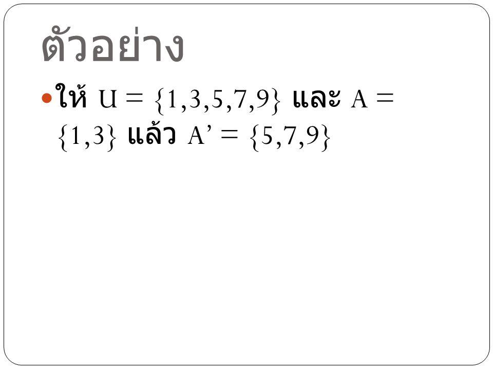 ตัวอย่าง ให้ U = {1,3,5,7,9} และ A = {1,3} แล้ว A' = {5,7,9}