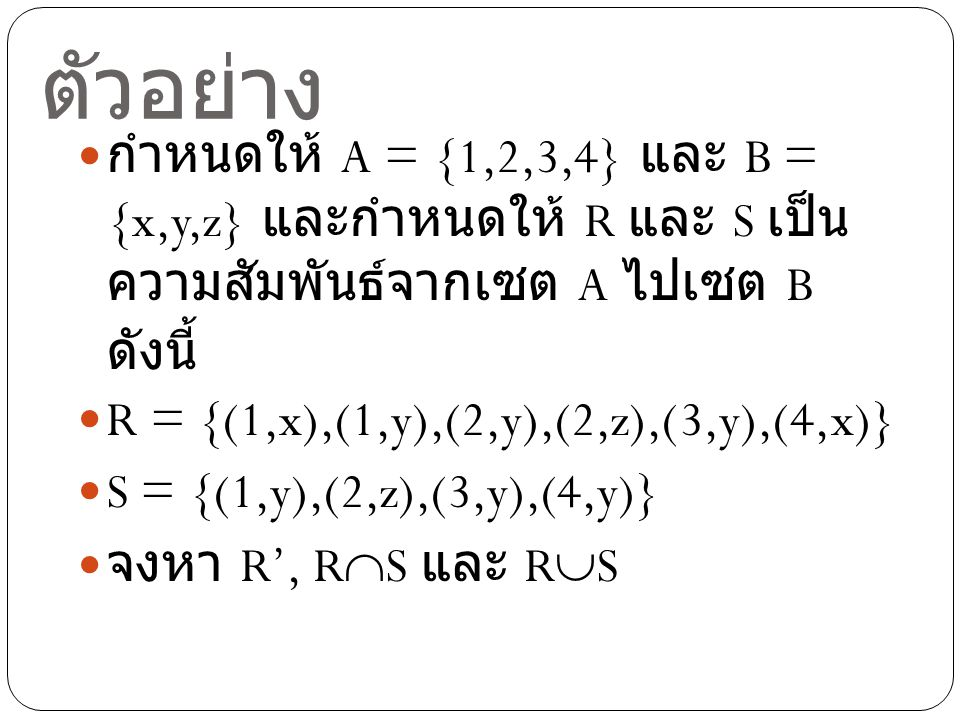 ตัวอย่าง กำหนดให้ A = {1,2,3,4} และ B = {x,y,z} และกำหนดให้ R และ S เป็นความสัมพันธ์จากเซต A ไปเซต B ดังนี้