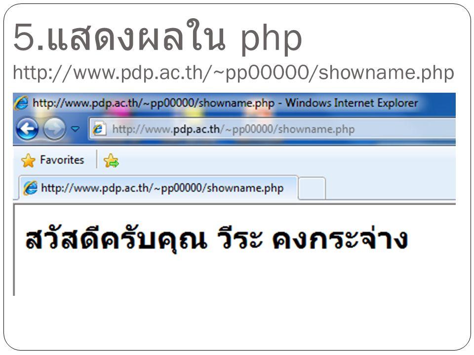 5.แสดงผลใน php http://www.pdp.ac.th/~pp00000/showname.php