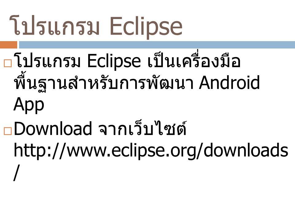โปรแกรม Eclipse โปรแกรม Eclipse เป็นเครื่องมือพื้นฐานสำหรับการพัฒนา Android App.
