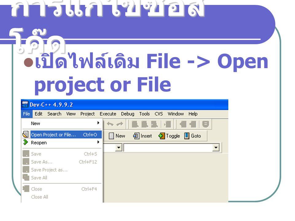 การแก้ไขซอสโค๊ด เปิดไฟล์เดิม File -> Open project or File