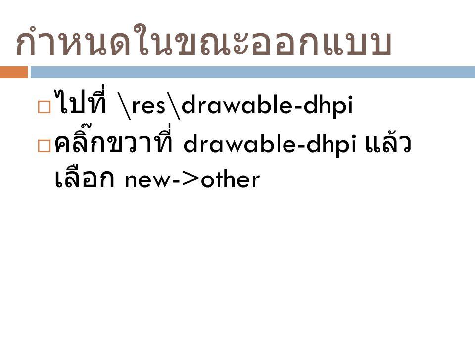 กำหนดในขณะออกแบบ ไปที่ \res\drawable-dhpi