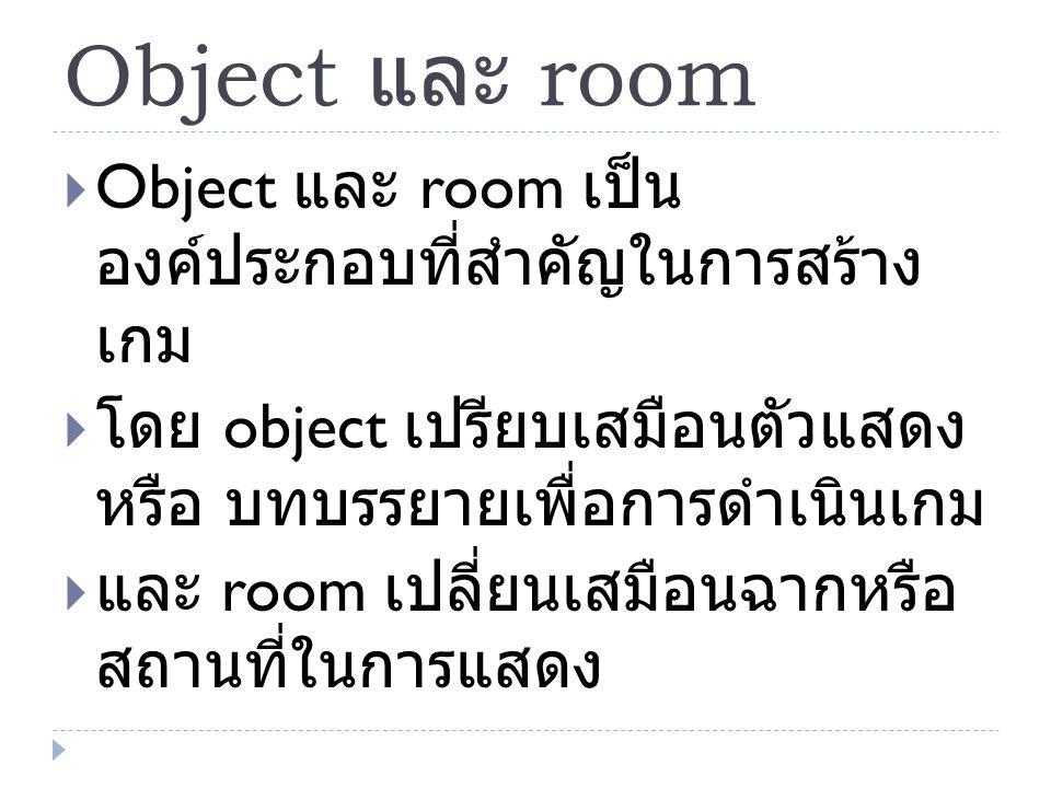 Object และ room Object และ room เป็นองค์ประกอบที่สำคัญ ในการสร้างเกม