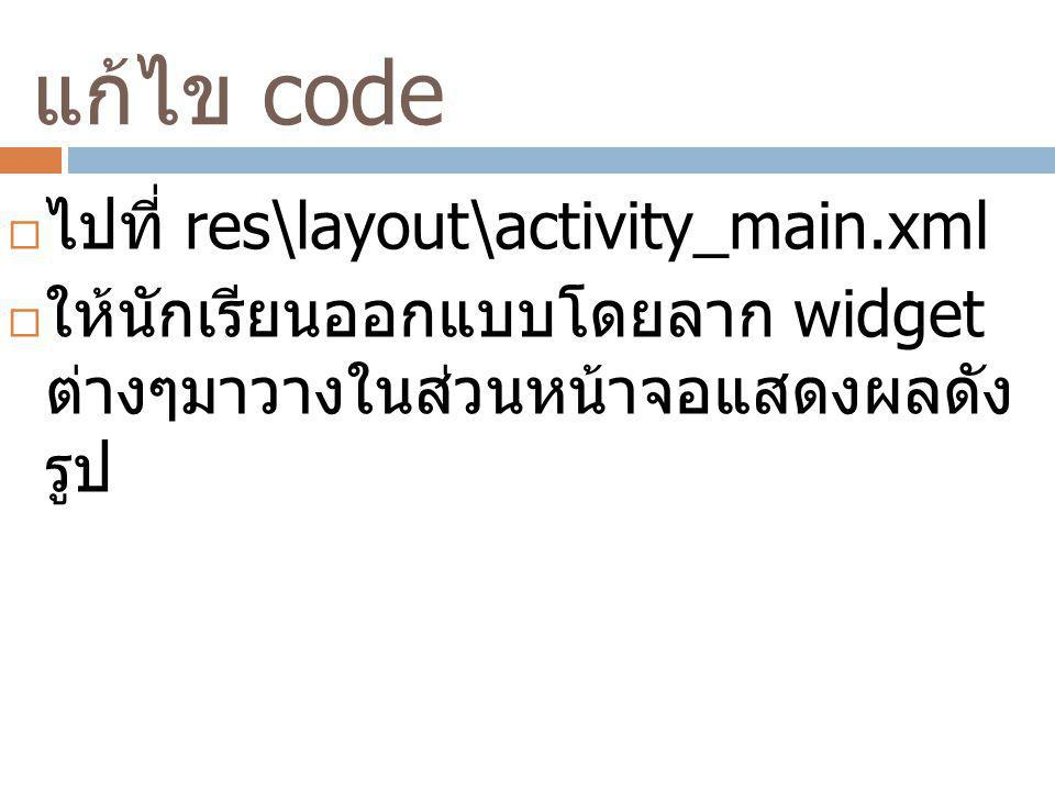 แก้ไข code ไปที่ res\layout\activity_main.xml
