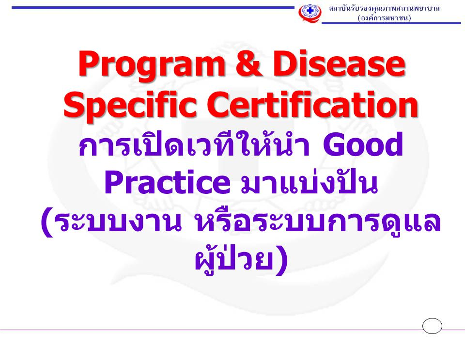 Program & Disease Specific Certification การเปิดเวทีให้นำ Good Practice มาแบ่งปัน (ระบบงาน หรือระบบการดูแลผู้ป่วย)